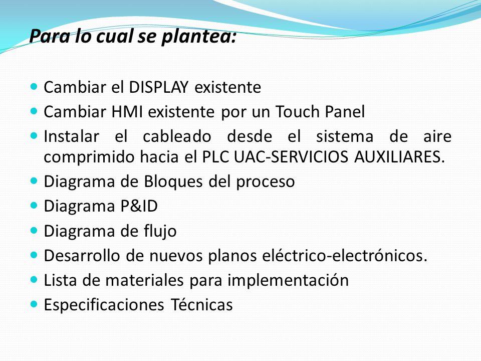 Para lo cual se plantea: Cambiar el DISPLAY existente Cambiar HMI existente por un Touch Panel Instalar el cableado desde el sistema de aire comprimid