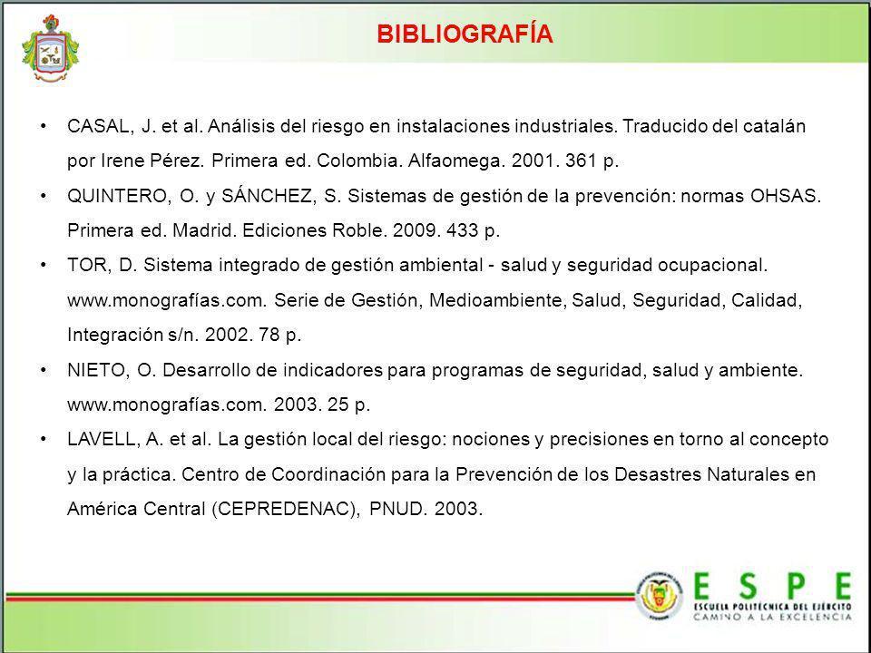 BIBLIOGRAFÍA CASAL, J. et al. Análisis del riesgo en instalaciones industriales. Traducido del catalán por Irene Pérez. Primera ed. Colombia. Alfaomeg