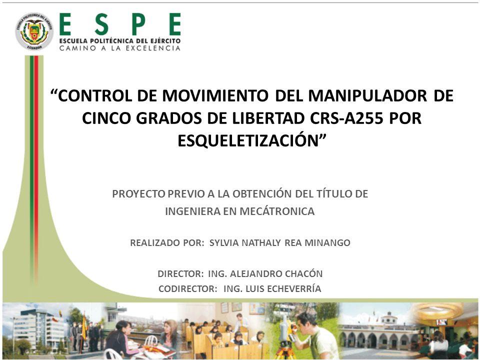 CONTROL DE MOVIMIENTO DEL MANIPULADOR DE CINCO GRADOS DE LIBERTAD CRS-A255 POR ESQUELETIZACIÓN PROYECTO PREVIO A LA OBTENCIÓN DEL TÍTULO DE INGENIERA EN MECÁTRONICA REALIZADO POR: SYLVIA NATHALY REA MINANGO DIRECTOR: ING.