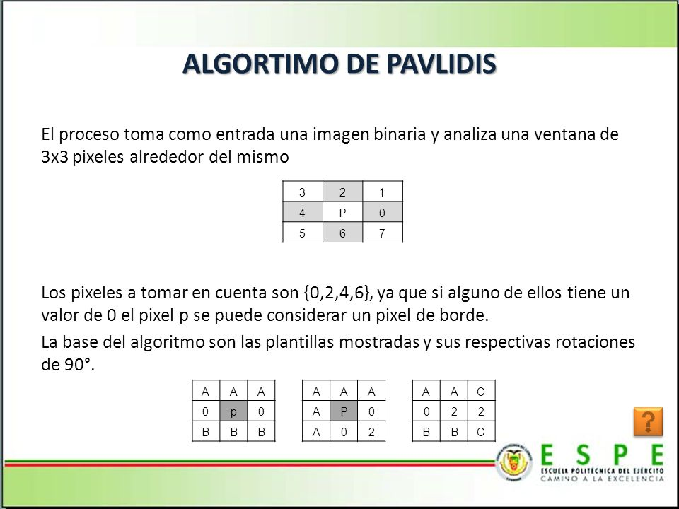 ALGORTIMO DE PAVLIDIS El proceso toma como entrada una imagen binaria y analiza una ventana de 3x3 pixeles alrededor del mismo Los pixeles a tomar en cuenta son {0,2,4,6}, ya que si alguno de ellos tiene un valor de 0 el pixel p se puede considerar un pixel de borde.