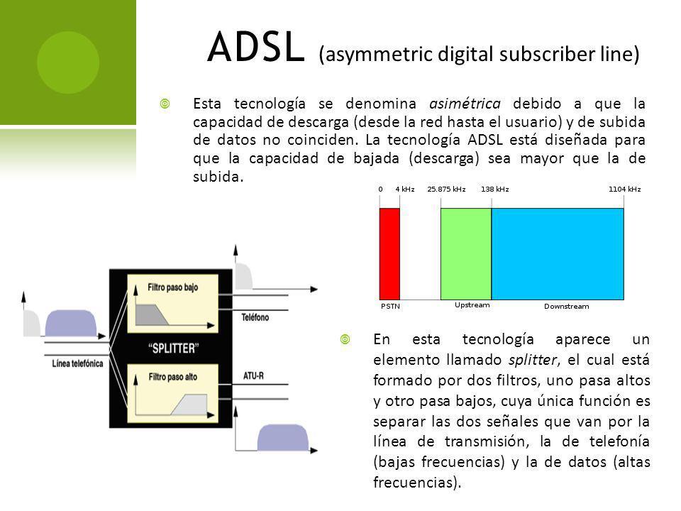 ADSL (asymmetric digital subscriber line) Esta tecnología se denomina asimétrica debido a que la capacidad de descarga (desde la red hasta el usuario)