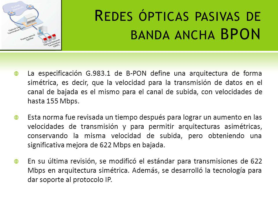 R EDES ÓPTICAS PASIVAS DE BANDA ANCHA BPON La especificación G.983.1 de B-PON define una arquitectura de forma simétrica, es decir, que la velocidad p