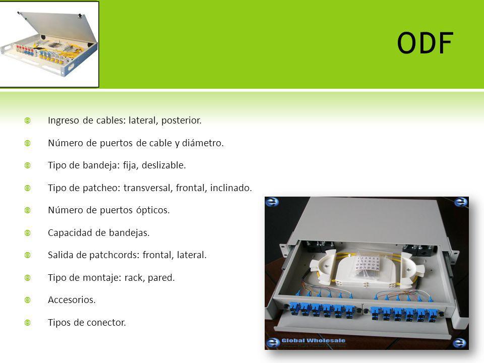 ODF Ingreso de cables: lateral, posterior. Número de puertos de cable y diámetro. Tipo de bandeja: fija, deslizable. Tipo de patcheo: transversal, fro