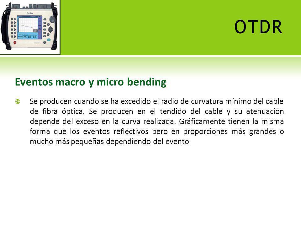 OTDR Eventos macro y micro bending Se producen cuando se ha excedido el radio de curvatura mínimo del cable de fibra óptica. Se producen en el tendido