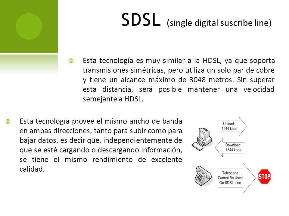 SDSL (single digital suscribe line) Esta tecnología es muy similar a la HDSL, ya que soporta transmisiones simétricas, pero utiliza un solo par de cob