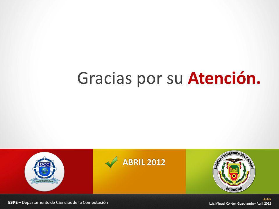 ABRIL 2012 Gracias por su Atención. ESPE – Departamento de Ciencias de la Computación Autor Luis Miguel Cóndor Guachamín – Abril 2012