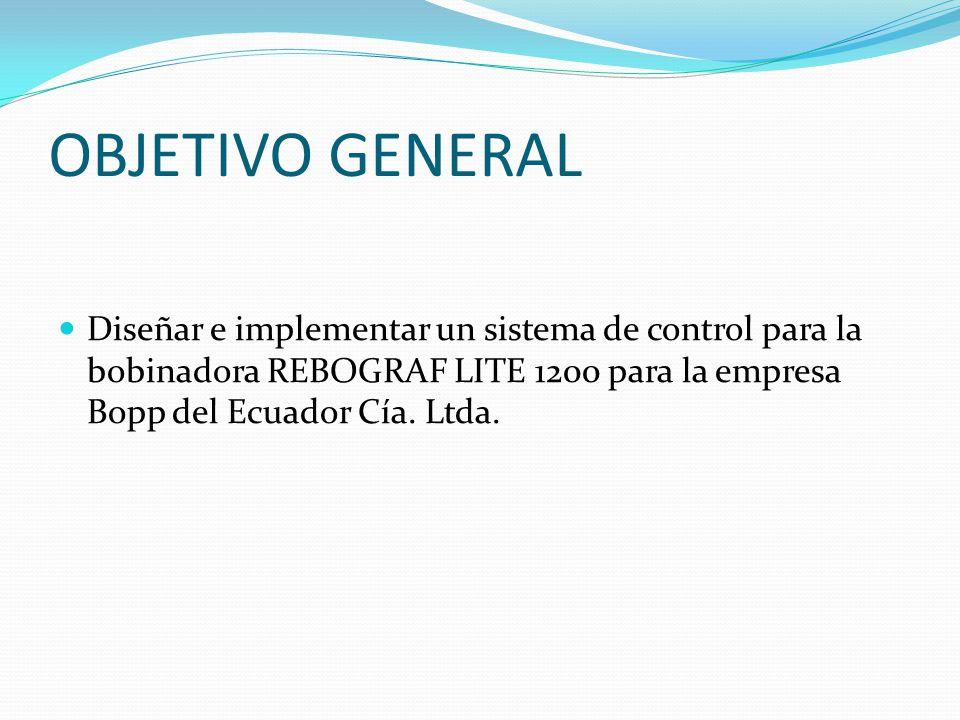 OBJETIVO GENERAL Diseñar e implementar un sistema de control para la bobinadora REBOGRAF LITE 1200 para la empresa Bopp del Ecuador Cía. Ltda.