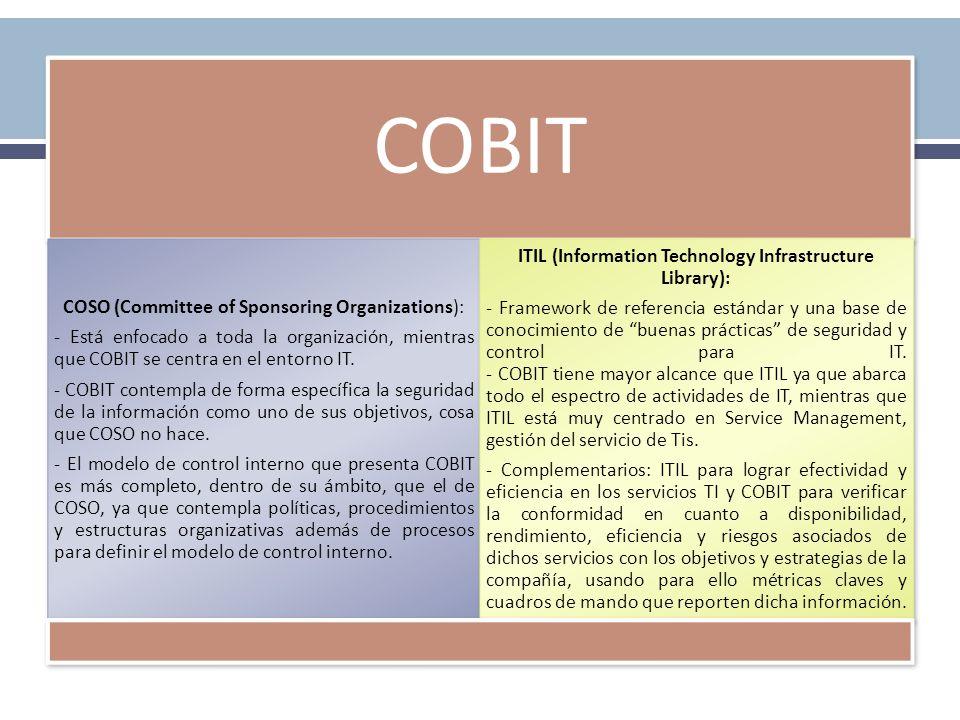 COBIT COSO (Committee of Sponsoring Organizations): - Está enfocado a toda la organización, mientras que COBIT se centra en el entorno IT. - COBIT con
