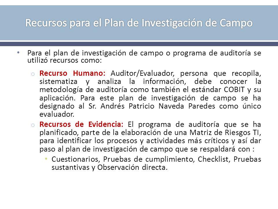 Para el plan de investigación de campo o programa de auditoría se utilizó recursos como: o Recurso Humano: Auditor/Evaluador, persona que recopila, sistematiza y analiza la información, debe conocer la metodología de auditoría como también el estándar COBIT y su aplicación.