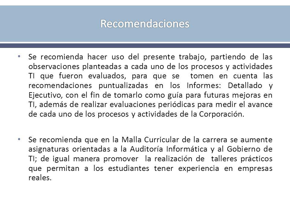 Se recomienda hacer uso del presente trabajo, partiendo de las observaciones planteadas a cada uno de los procesos y actividades TI que fueron evaluad