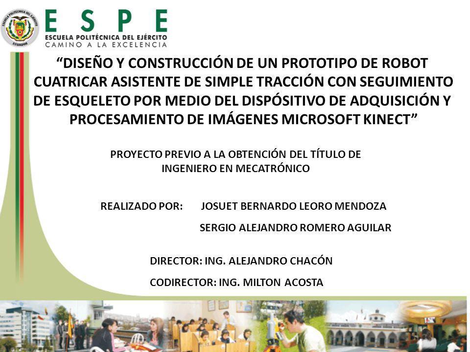 DISEÑO Y CONSTRUCCIÓN DE UN PROTOTIPO DE ROBOT CUATRICAR ASISTENTE DE SIMPLE TRACCIÓN CON SEGUIMIENTO DE ESQUELETO POR MEDIO DEL DISPÓSITIVO DE ADQUISICIÓN Y PROCESAMIENTO DE IMÁGENES MICROSOFT KINECT PROYECTO PREVIO A LA OBTENCIÓN DEL TÍTULO DE INGENIERO EN MECATRÓNICO REALIZADO POR: JOSUET BERNARDO LEORO MENDOZA SERGIO ALEJANDRO ROMERO AGUILAR DIRECTOR: ING.