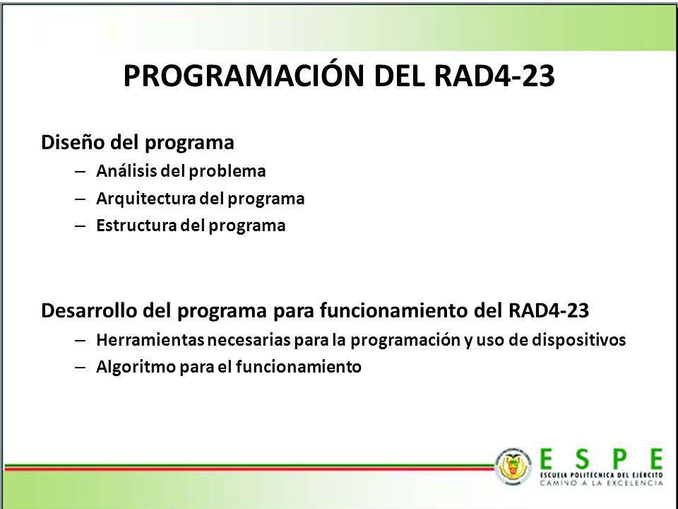 PROGRAMACIÓN DEL RAD4-23 Diseño del programa – Análisis del problema – Arquitectura del programa – Estructura del programa Desarrollo del programa para funcionamiento del RAD4-23 – Herramientas necesarias para la programación y uso de dispositivos – Algoritmo para el funcionamiento