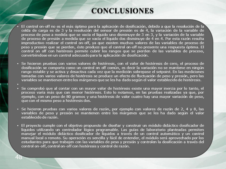 48 CONCLUSIONES El control on-off no es el más óptimo para la aplicación de dosificación, debido a que la resolución de la celda de carga es de 3 y la