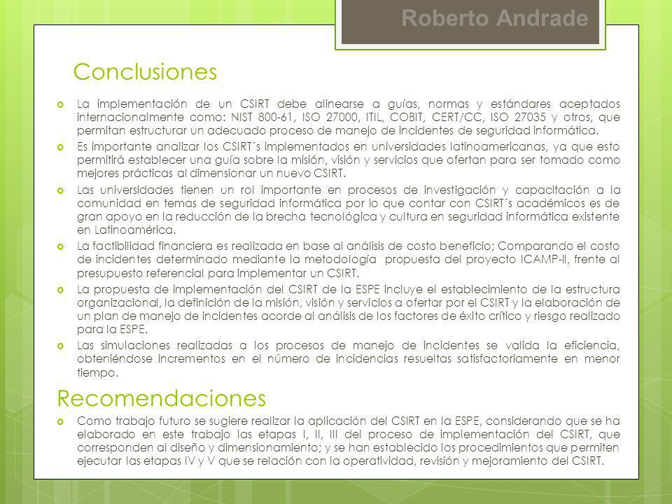 Roberto Andrade Conclusiones La implementación de un CSIRT debe alinearse a guías, normas y estándares aceptados internacionalmente como: NIST 800-61,