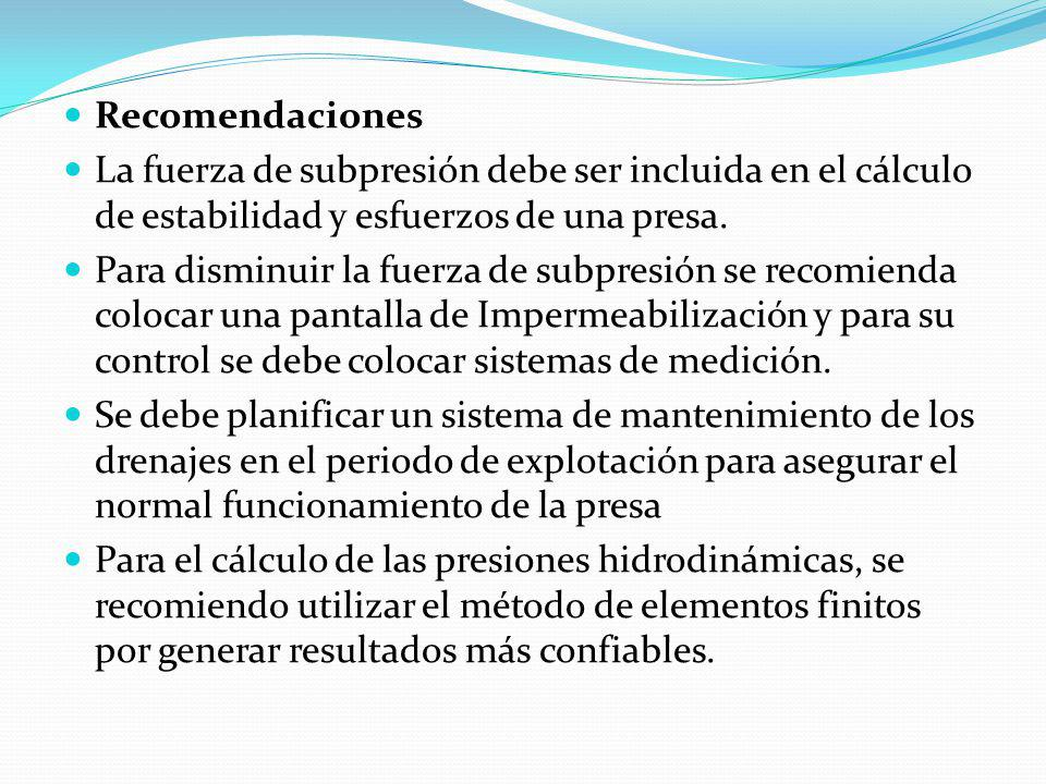 Recomendaciones La fuerza de subpresión debe ser incluida en el cálculo de estabilidad y esfuerzos de una presa. Para disminuir la fuerza de subpresió