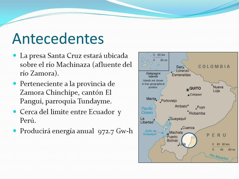 Antecedentes La presa Santa Cruz estará ubicada sobre el río Machinaza (afluente del río Zamora). Perteneciente a la provincia de Zamora Chinchipe, ca