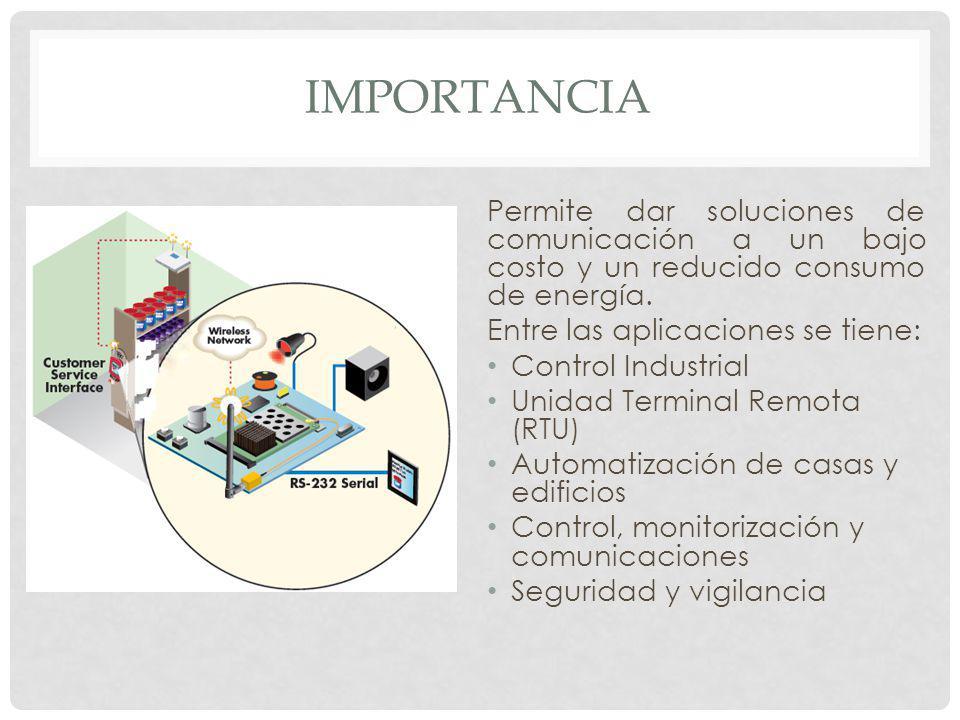 IMPORTANCIA Permite dar soluciones de comunicación a un bajo costo y un reducido consumo de energía. Entre las aplicaciones se tiene: Control Industri