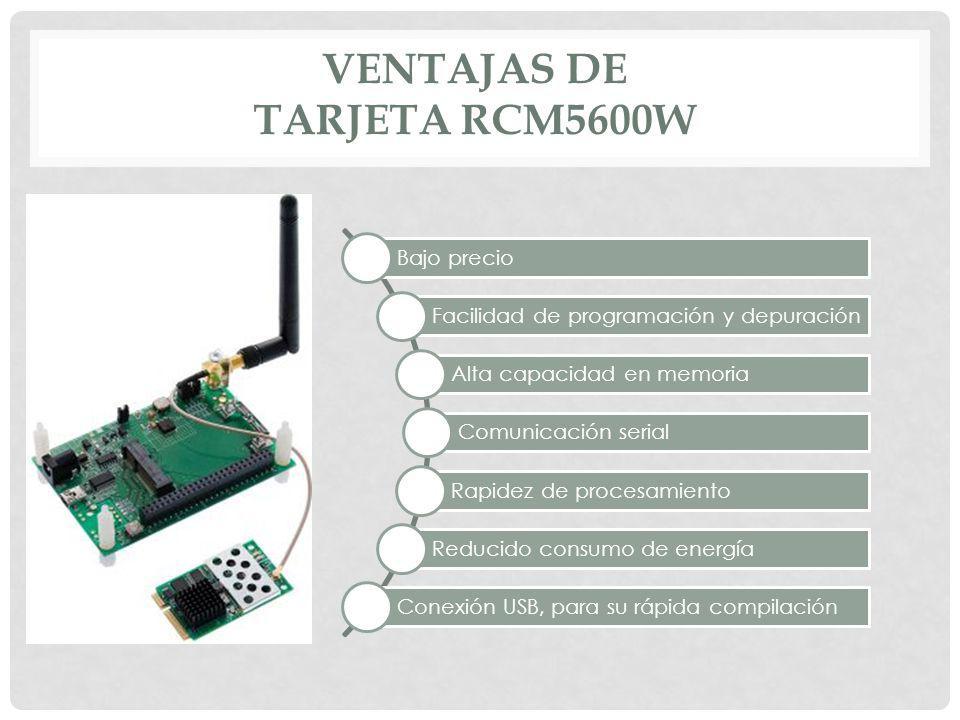 VENTAJAS DE TARJETA RCM5600W Bajo precio Facilidad de programación y depuración Alta capacidad en memoria Comunicación serial Rapidez de procesamiento
