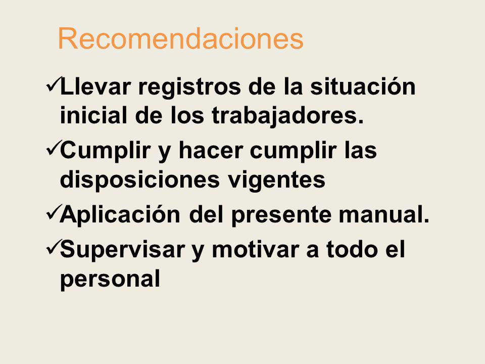 Recomendaciones Llevar registros de la situación inicial de los trabajadores. Cumplir y hacer cumplir las disposiciones vigentes Aplicación del presen
