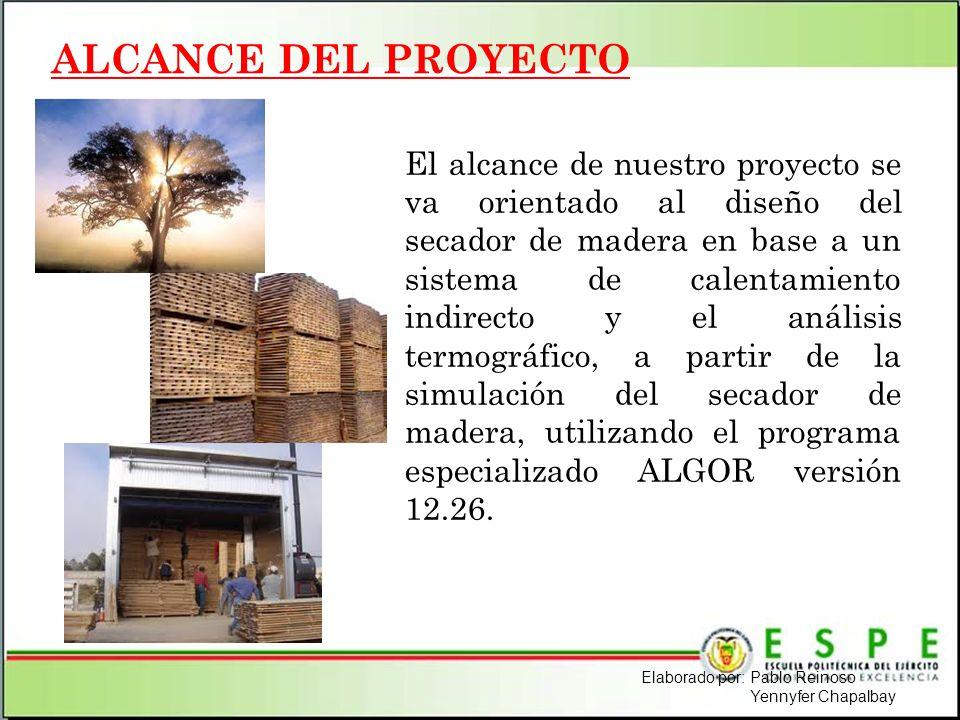 ALCANCE DEL PROYECTO El alcance de nuestro proyecto se va orientado al diseño del secador de madera en base a un sistema de calentamiento indirecto y