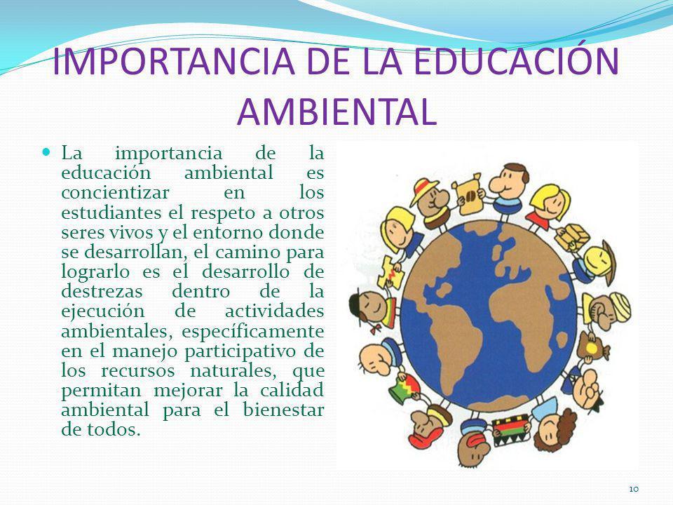 IMPORTANCIA DE LA EDUCACIÓN AMBIENTAL La importancia de la educación ambiental es concientizar en los estudiantes el respeto a otros seres vivos y el entorno donde se desarrollan, el camino para lograrlo es el desarrollo de destrezas dentro de la ejecución de actividades ambientales, específicamente en el manejo participativo de los recursos naturales, que permitan mejorar la calidad ambiental para el bienestar de todos.