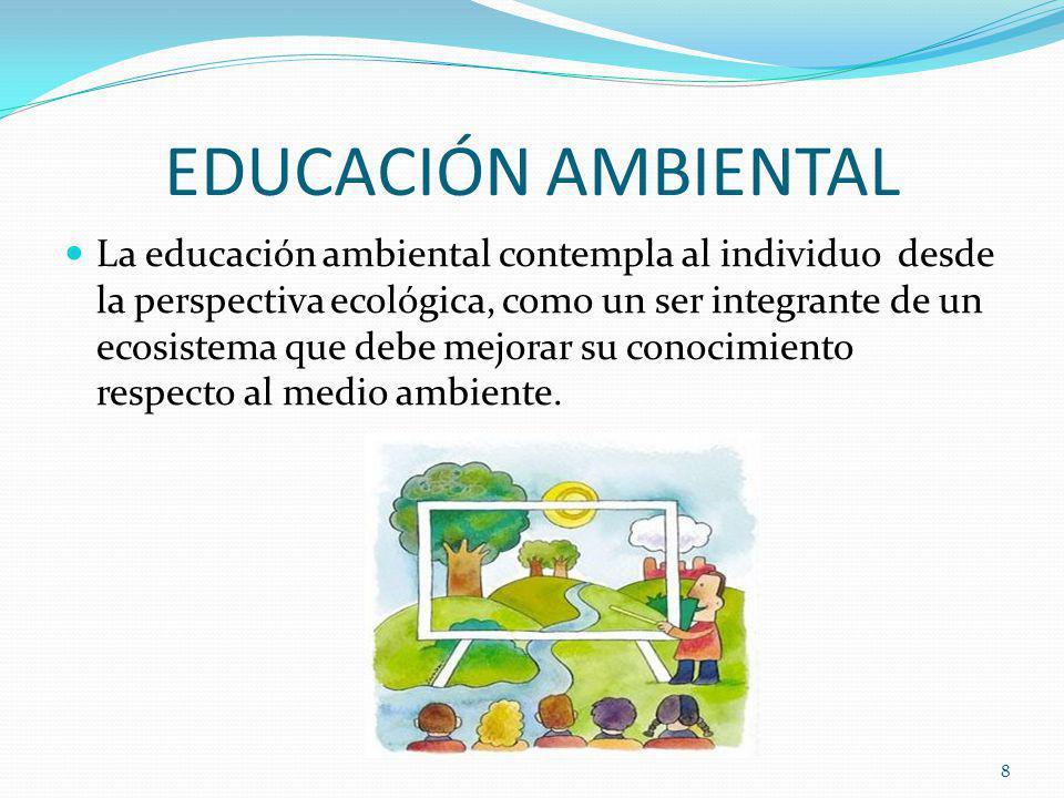 EDUCACIÓN AMBIENTAL La educación ambiental contempla al individuo desde la perspectiva ecológica, como un ser integrante de un ecosistema que debe mejorar su conocimiento respecto al medio ambiente.