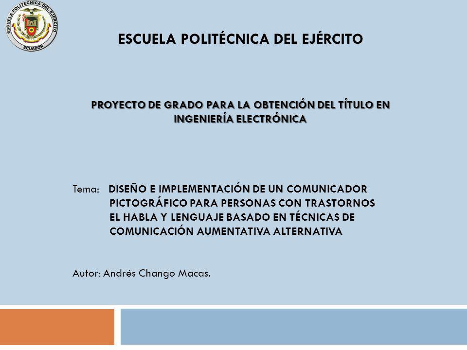 ESCUELA POLITÉCNICA DEL EJÉRCITO PROYECTO DE GRADO PARA LA OBTENCIÓN DEL TÍTULO EN INGENIERÍA ELECTRÓNICA Tema: DISEÑO E IMPLEMENTACIÓN DE UN COMUNICADOR PICTOGRÁFICO PARA PERSONAS CON TRASTORNOS EL HABLA Y LENGUAJE BASADO EN TÉCNICAS DE COMUNICACIÓN AUMENTATIVA ALTERNATIVA Autor: Andrés Chango Macas.