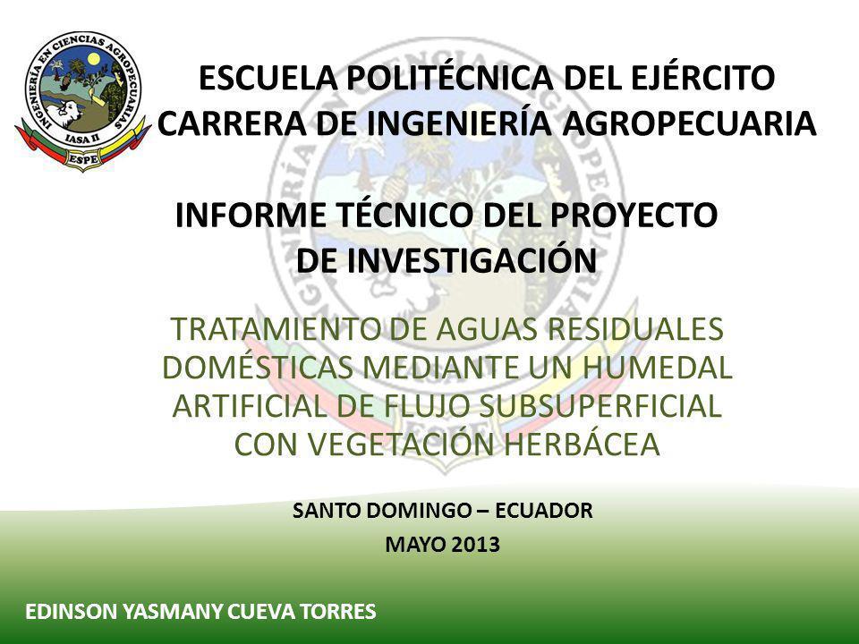 ESCUELA POLITÉCNICA DEL EJÉRCITO CARRERA DE INGENIERÍA AGROPECUARIA TRATAMIENTO DE AGUAS RESIDUALES DOMÉSTICAS MEDIANTE UN HUMEDAL ARTIFICIAL DE FLUJO SUBSUPERFICIAL CON VEGETACIÓN HERBÁCEA EDINSON YASMANY CUEVA TORRES SANTO DOMINGO – ECUADOR MAYO 2013 INFORME TÉCNICO DEL PROYECTO DE INVESTIGACIÓN