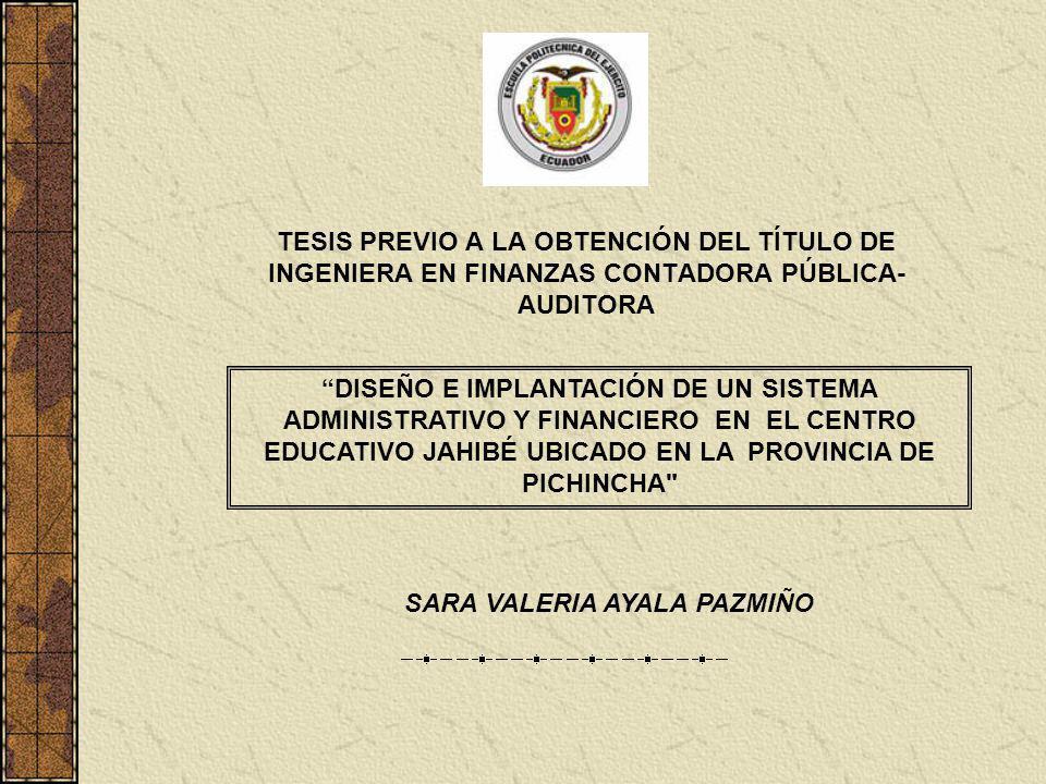 TESIS PREVIO A LA OBTENCIÓN DEL TÍTULO DE INGENIERA EN FINANZAS CONTADORA PÚBLICA- AUDITORA DISEÑO E IMPLANTACIÓN DE UN SISTEMA ADMINISTRATIVO Y FINANCIERO EN EL CENTRO EDUCATIVO JAHIBÉ UBICADO EN LA PROVINCIA DE PICHINCHA SARA VALERIA AYALA PAZMIÑO