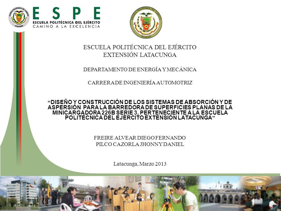 ESCUELA POLITÉCNICA DEL EJÉRCITO EXTENSIÓN LATACUNGA DEPARTAMENTO DE ENERGÍA Y MECÁNICA CARRERA DE INGENIERÍA AUTOMOTRIZ DISEÑO Y CONSTRUCCIÓN DE LOS SISTEMAS DE ABSORCIÓN Y DE ASPERSIÓN PARA LA BARREDORA DE SUPERFICIES PLANAS DE LA MINICARGADORA 226B SERIE 3, PERTENECIENTE A LA ESCUELA POLITÉCNICA DEL EJÉRCITO EXTENSIÓN LATACUNGA FREIRE ALVEAR DIEGO FERNANDO PILCO CAZORLA JHONNY DANIEL Latacunga, Marzo 2013