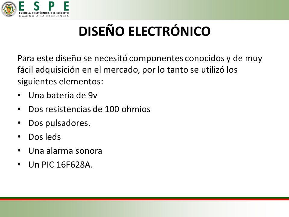 DISEÑO ELECTRÓNICO Para este diseño se necesitó componentes conocidos y de muy fácil adquisición en el mercado, por lo tanto se utilizó los siguientes elementos: Una batería de 9v Dos resistencias de 100 ohmios Dos pulsadores.