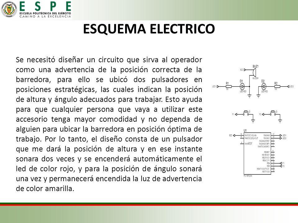 ESQUEMA ELECTRICO Se necesitó diseñar un circuito que sirva al operador como una advertencia de la posición correcta de la barredora, para ello se ubicó dos pulsadores en posiciones estratégicas, las cuales indican la posición de altura y ángulo adecuados para trabajar.