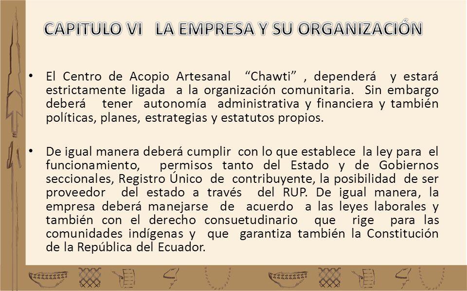 El Centro de Acopio Artesanal Chawti, dependerá y estará estrictamente ligada a la organización comunitaria. Sin embargo deberá tener autonomía admini