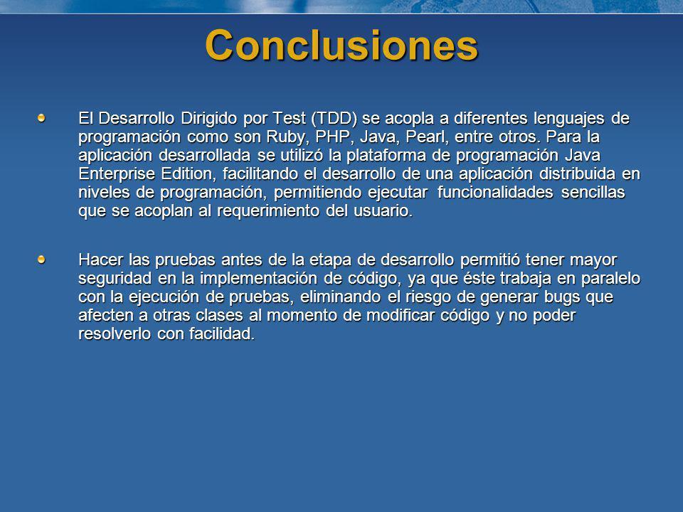 Conclusiones El Desarrollo Dirigido por Test (TDD) se acopla a diferentes lenguajes de programación como son Ruby, PHP, Java, Pearl, entre otros. Para