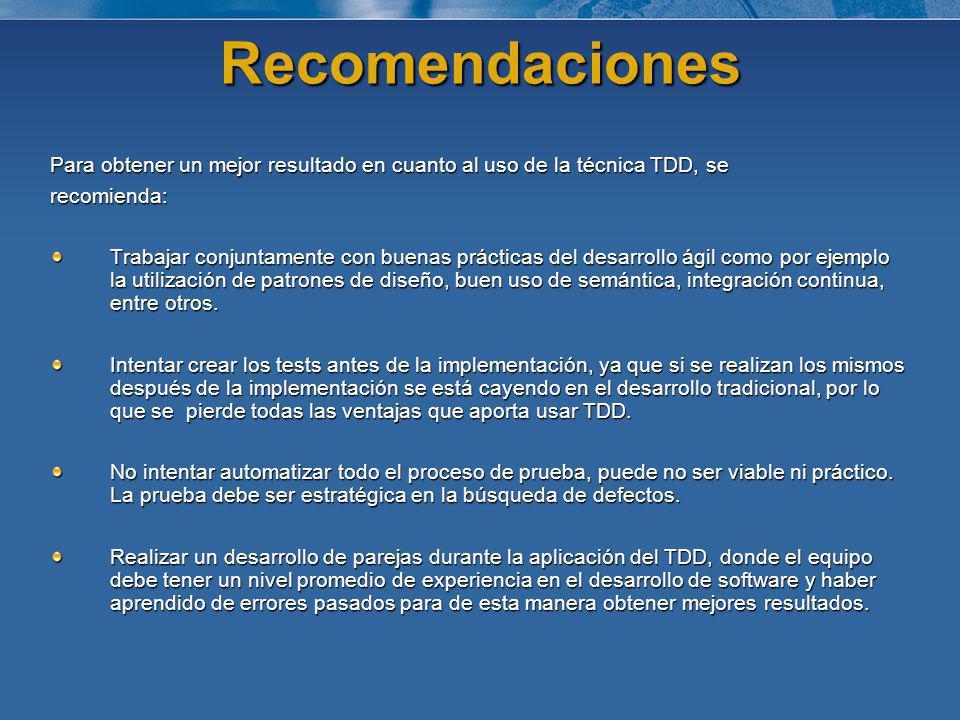 Recomendaciones Para obtener un mejor resultado en cuanto al uso de la técnica TDD, se recomienda: Trabajar conjuntamente con buenas prácticas del des