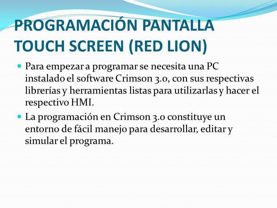 PROGRAMACIÓN PANTALLA TOUCH SCREEN (RED LION) Para empezar a programar se necesita una PC instalado el software Crimson 3.0, con sus respectivas libre