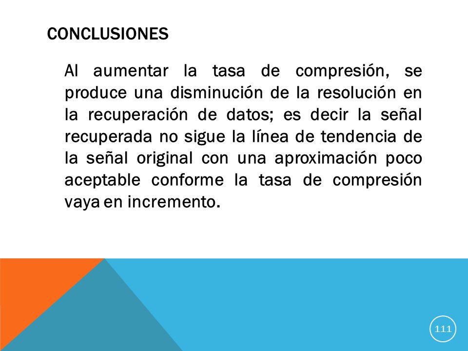 CONCLUSIONES Al aumentar la tasa de compresión, se produce una disminución de la resolución en la recuperación de datos; es decir la señal recuperada no sigue la línea de tendencia de la señal original con una aproximación poco aceptable conforme la tasa de compresión vaya en incremento.