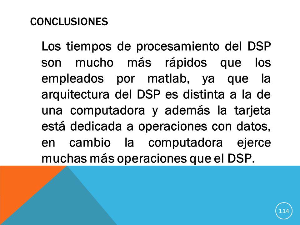 CONCLUSIONES Los tiempos de procesamiento del DSP son mucho más rápidos que los empleados por matlab, ya que la arquitectura del DSP es distinta a la de una computadora y además la tarjeta está dedicada a operaciones con datos, en cambio la computadora ejerce muchas más operaciones que el DSP.