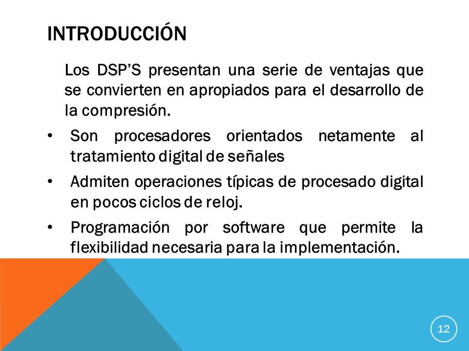 INTRODUCCIÓN Los DSPS presentan una serie de ventajas que se convierten en apropiados para el desarrollo de la compresión.