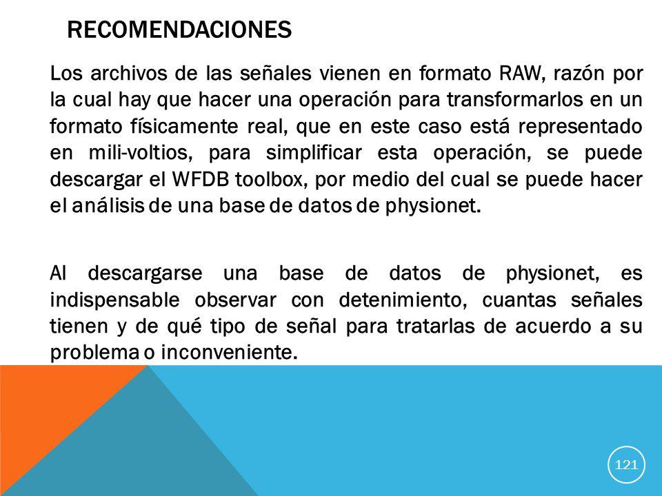 RECOMENDACIONES Los archivos de las señales vienen en formato RAW, razón por la cual hay que hacer una operación para transformarlos en un formato físicamente real, que en este caso está representado en mili-voltios, para simplificar esta operación, se puede descargar el WFDB toolbox, por medio del cual se puede hacer el análisis de una base de datos de physionet.