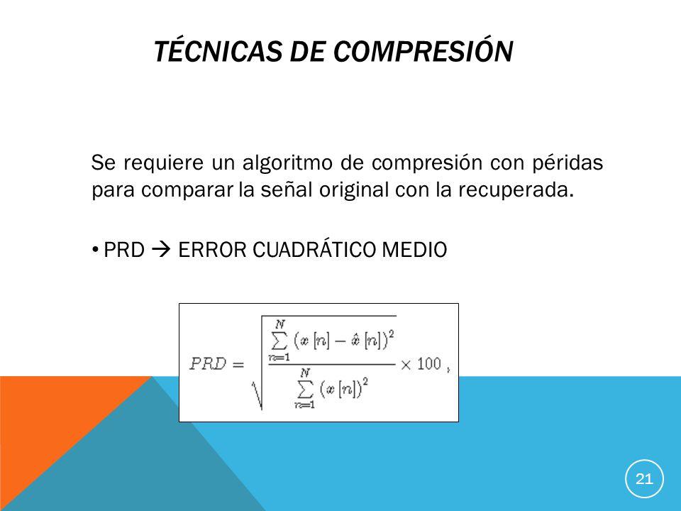 TÉCNICAS DE COMPRESIÓN Se requiere un algoritmo de compresión con péridas para comparar la señal original con la recuperada.