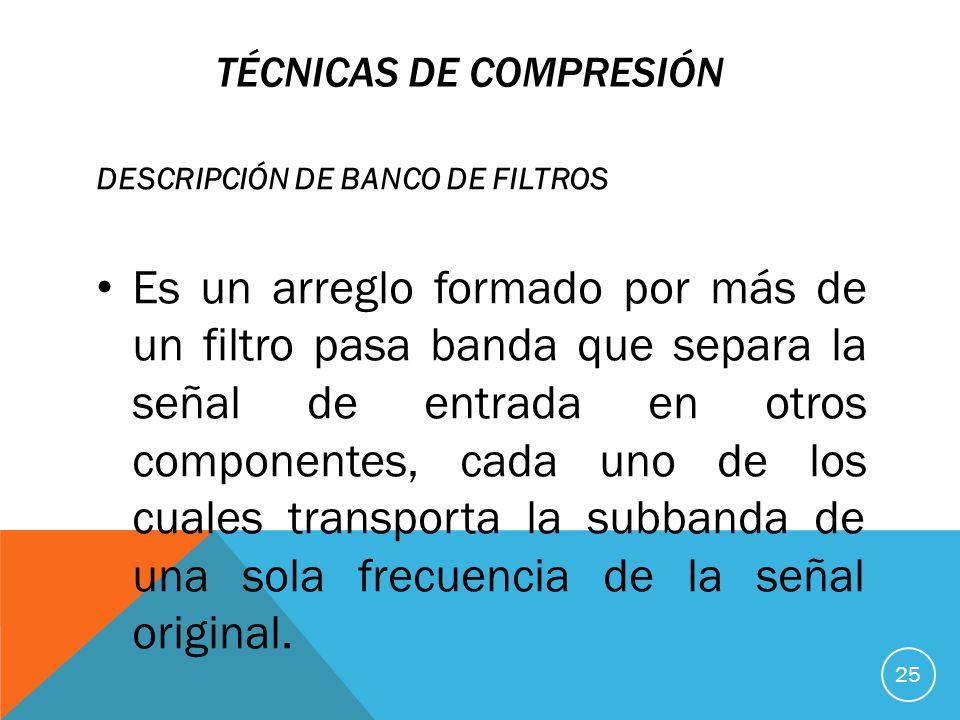 TÉCNICAS DE COMPRESIÓN DESCRIPCIÓN DE BANCO DE FILTROS Es un arreglo formado por más de un filtro pasa banda que separa la señal de entrada en otros componentes, cada uno de los cuales transporta la subbanda de una sola frecuencia de la señal original.