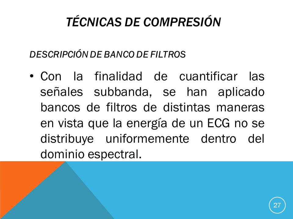 TÉCNICAS DE COMPRESIÓN DESCRIPCIÓN DE BANCO DE FILTROS Con la finalidad de cuantificar las señales subbanda, se han aplicado bancos de filtros de distintas maneras en vista que la energía de un ECG no se distribuye uniformemente dentro del dominio espectral.