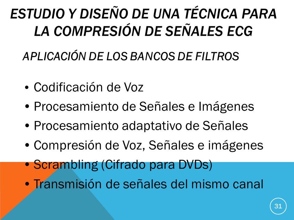 ESTUDIO Y DISEÑO DE UNA TÉCNICA PARA LA COMPRESIÓN DE SEÑALES ECG APLICACIÓN DE LOS BANCOS DE FILTROS Codificación de Voz Procesamiento de Señales e Imágenes Procesamiento adaptativo de Señales Compresión de Voz, Señales e imágenes Scrambling (Cifrado para DVDs) Transmisión de señales del mismo canal 31