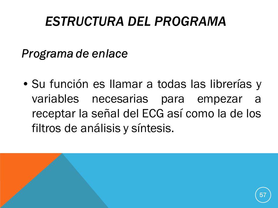ESTRUCTURA DEL PROGRAMA Programa de enlace Su función es llamar a todas las librerías y variables necesarias para empezar a receptar la señal del ECG así como la de los filtros de análisis y síntesis.