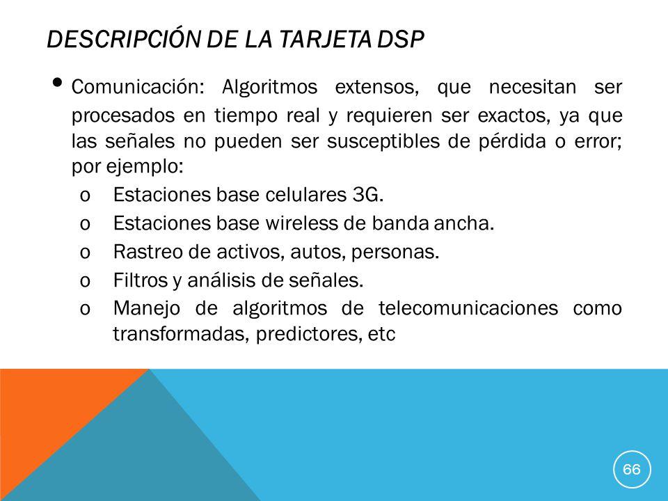 DESCRIPCIÓN DE LA TARJETA DSP Comunicación: Algoritmos extensos, que necesitan ser procesados en tiempo real y requieren ser exactos, ya que las señales no pueden ser susceptibles de pérdida o error; por ejemplo: oEstaciones base celulares 3G.