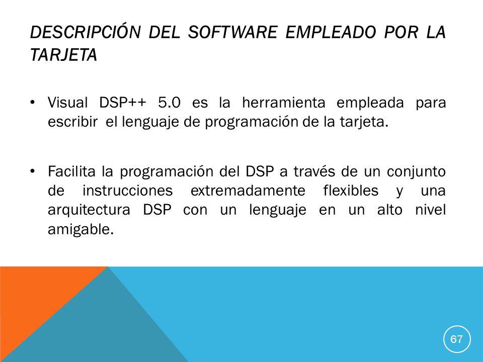 DESCRIPCIÓN DEL SOFTWARE EMPLEADO POR LA TARJETA Visual DSP++ 5.0 es la herramienta empleada para escribir el lenguaje de programación de la tarjeta.