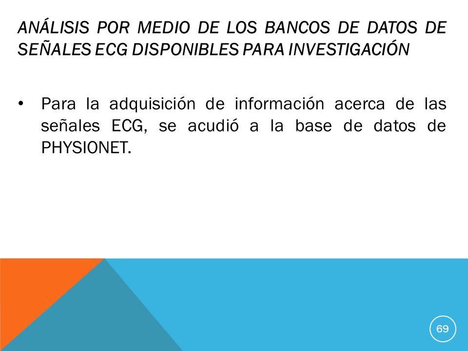 ANÁLISIS POR MEDIO DE LOS BANCOS DE DATOS DE SEÑALES ECG DISPONIBLES PARA INVESTIGACIÓN Para la adquisición de información acerca de las señales ECG, se acudió a la base de datos de PHYSIONET.