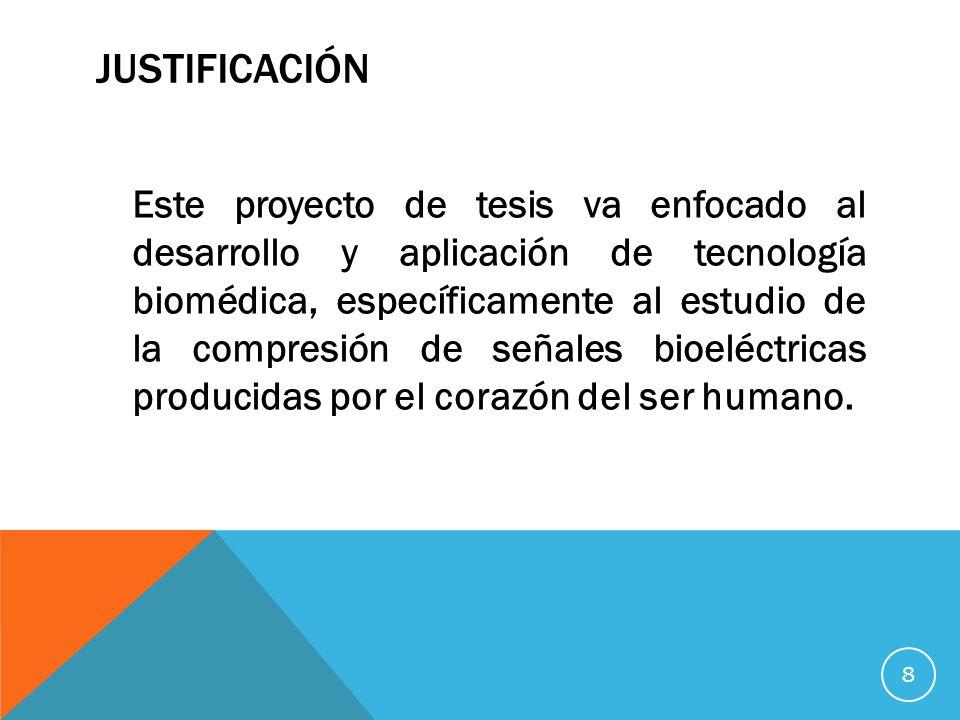 JUSTIFICACIÓN Este proyecto de tesis va enfocado al desarrollo y aplicación de tecnología biomédica, específicamente al estudio de la compresión de señales bioeléctricas producidas por el corazón del ser humano.