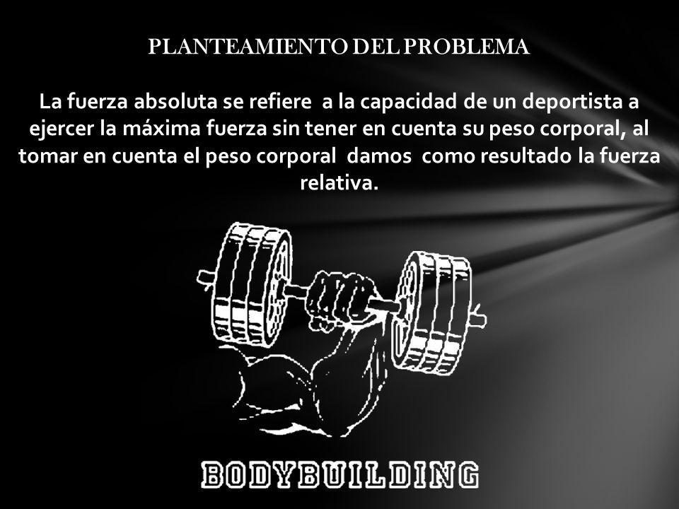 PLANTEAMIENTO DEL PROBLEMA La fuerza absoluta se refiere a la capacidad de un deportista a ejercer la máxima fuerza sin tener en cuenta su peso corpor